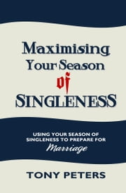MAXIMISING YOUR SEASON OF SINGLENESS - Using Your Season of Singleness to Prepare for Marriage ebook by Tony Peters
