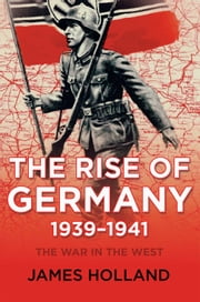 The Rise of Germany, 1939-1941 - The War in the West, Volume 1 ebook by James Holland