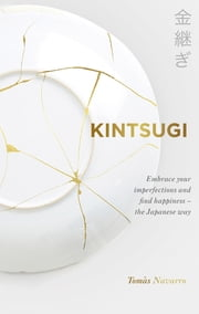 Kintsugi - Embrace your imperfections and find happiness - the Japanese way ebook by Tomás Navarro