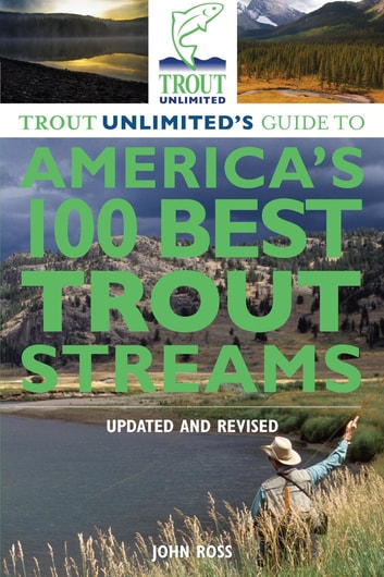 Trout Unlimited's Guide to America's 100 Best Trout Streams, Updated and Revised ebook by John Ross
