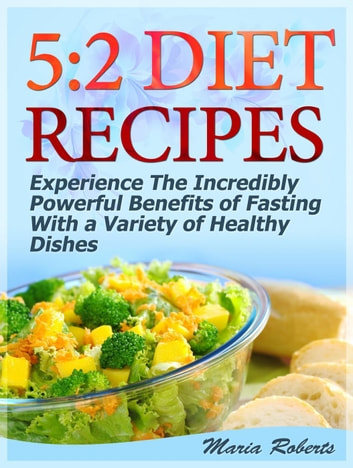 5:2 Diet Recipes: Experience The Incredibly Powerful Benefits of Fasting With a Variety of Healthy Dishes ebook by Maria Roberts
