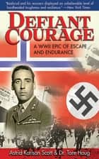 Defiant Courage - A WWII Epic of Escape and Endurance ebook by Astrid Karlsen Scott, Tore Haug