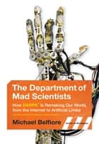The Department of Mad Scientists - How DARPA Is Remaking Our World, from the Internet to Artificial Limbs ebook by Michael Belfiore