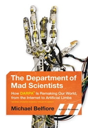 The Department of Mad Scientists - How DARPA Is Remaking Our World, from the Internet to Artificial Limbs ekitaplar by Michael Belfiore