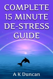 Complete 15 Minute De-stress Guide ebook by Alasdair K Duncan