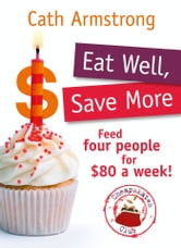 Eat Well, Save More: Feed 4 people for $80 a week ebook by Cath Armstrong