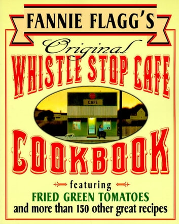 Fannie Flagg's Original Whistle Stop Cafe Cookbook - Featuring : Fried Green Tomatoes, Southern Barbecue, Banana Split Cake, and Many Other Great Recipes ebook by Fannie Flagg
