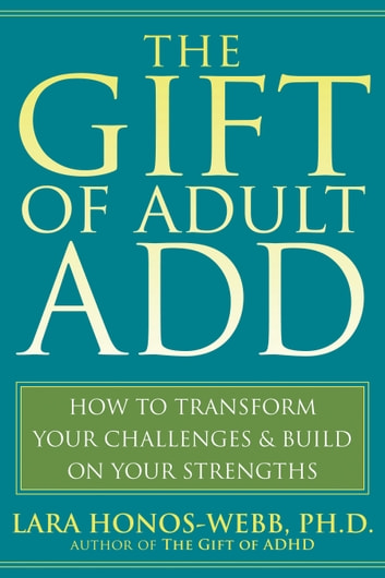 The Gift of Adult ADD - How to Transform Your Challenges and Build on Your Strengths ebook by Lara Honos-Webb
