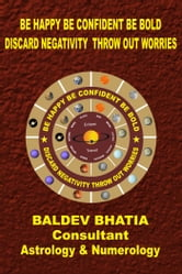 BE HAPPY BE CONFIDENT BE BOLD - Discard Negativity Throw out Worries ebook by BALDEV BHATIA