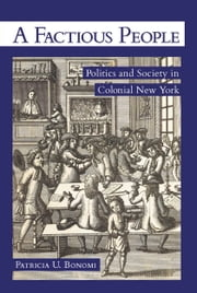 A Factious People - Politics and Society in Colonial New York ebook by Patricia U. Bonomi