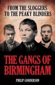 The Gangs of Birmingham - From the Sloggers to the Peaky Blinders ebook by Philip Gooderson