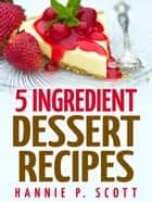 5 Ingredient Dessert Recipes ebook by Hannie P. Scott