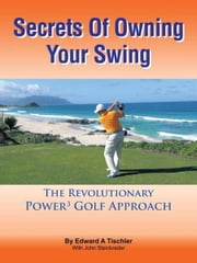 Secrets Of Owning Your Swing - The Revolutionary Power3 Golf Approach ebook by Edward A Tischler