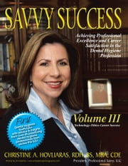 SAVVY SUCCESS - Achieving Professional Excellence and Career Satisfaction in the Dental Hygiene Profession Volume III: Technology-Ethics-Career Success ebook by Christine A. Hovliaras