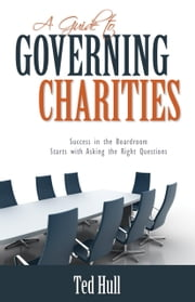 A Guide to Governing Charities: Success in the Boardroom Starts with Asking the Right Questions ebook by Hull, Ted