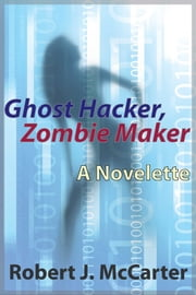 Ghost Hacker, Zombie Maker ebook by Robert J. McCarter