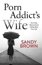 Porn Addict's Wife - Surviving Betrayal and Taking Back Your Life ebook by Sandy Brown