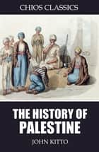 The History of Palestine ebook by John Kitto