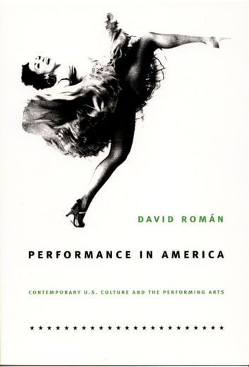 Performance in America - Contemporary U.S. Culture and the Performing Arts ebook by David Román,Paula Court,Richard Termine