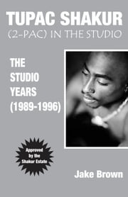 Tupac Shakur (2-Pac) In The Studio - The Studio Years (1989 - 1996) ebook by Jake Brown,Samuel P. Peabody,Yvonne Rose,Tony Rose,The Printed Page, Interior & Cover Design
