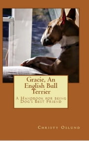 Gracie an English Bull Terrier: A Handbook for Being Dog's Best Friend ebook by Christy Oslund