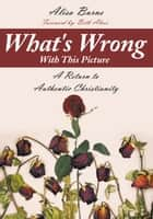 What's Wrong with This Picture - A Return to Authentic Christianity ebook by Alisa Burns, Beth Alves