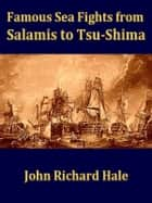 Famous Sea Fights from Salamis to Tsu-shima ebook by John Richard Hale