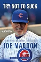 Try Not to Suck - The Exceptional, Extraordinary Baseball Life of Joe Maddon ebook by Bill Chastain, Jesse Rogers, Ben Zobrist