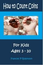 How to Count Coins - For Kids Ages 3-10 ebook by Frances P