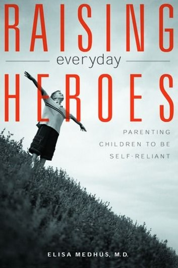 Raising Everyday Heroes: Parenting Children To Be Self-Reliant ebook by Elisa Medhus M.D.