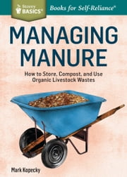 Managing Manure - How to Store, Compost, and Use Organic Livestock Wastes. A Storey BASICS®Title ekitaplar by Mark Kopecky