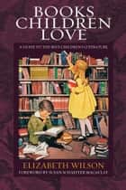 Books Children Love: A Guide to the Best Children's Literature ebook by Elizabeth Laraway Wilson