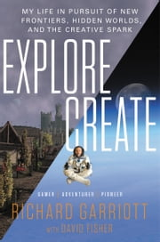 Explore/Create - My Life in Pursuit of New Frontiers, Hidden Worlds, and the Creative Spark ebook by David Fisher,Richard Garriott