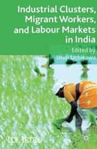 Industrial Clusters, Migrant Workers, and Labour Markets in India ebook by S. Uchikawa