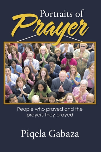 Portraits of Prayer - People Who Prayed and the Prayers They Prayed ebook by Piqela Gabaza
