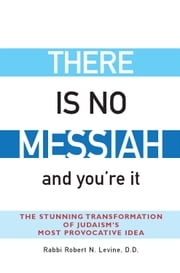 There Is No Messiah…and You're It: The Stunning Transformation of Judaism's Most Provocative Idea ebook by Rabbi Robert N. Levine