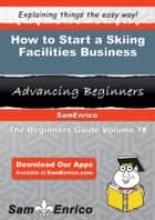 How to Start a Skiing Facilities Business ebook by Merideth Greenfield