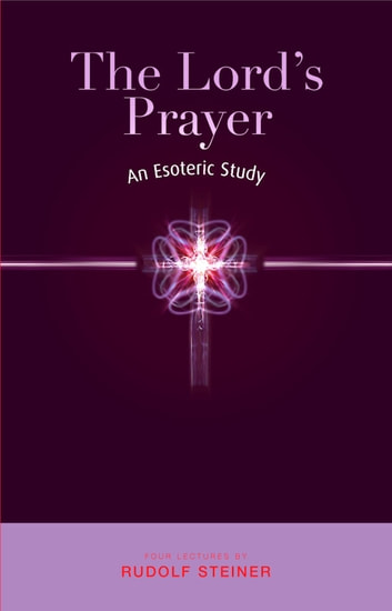 The Lord's Prayer - An Esoteric Study ebook by Rudolf Steiner