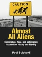 Almost All Aliens - Immigration, Race, and Colonialism in American History and Identity ebook by Paul Spickard