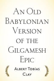 An Old Babylonian Version of the Gilgamesh Epic ebook by Albert Tobias Clay