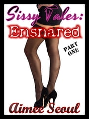 Sissy Tales - Ensnared - Part One ebook by Aimee Seoul