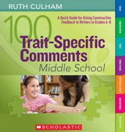 100 Trait-Specific Comments: Middle School: A Quick Guide for Giving Constructive Feedback to Writers in Grades 6-8 ebook by Culham, Ruth
