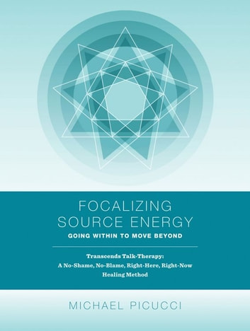 Focalizing Source Energy: Going Within to Move Beyond ebook by Michael Picucci