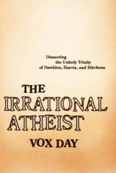 The Irrational Atheist - Dissecting the Unholy Trinity of Dawkins, Harris, And Hitchens ebook by Vox Day