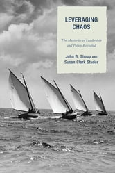 Leveraging Chaos - The Mysteries of Leadership and Policy Revealed ebook by John R. Shoup,Susan Clark Studer