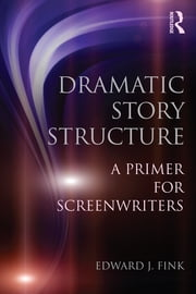 Dramatic Story Structure - A Primer for Screenwriters ebook by Edward J. Fink
