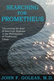 Searching For Prometheus: Discovering the Soul of American Medicine in the Philosophies of Traditional China ebook by John F. Goleas, MD