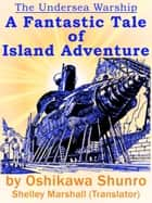 The Undersea Warship: A Fantastic Tale of Island Adventure by Oshikawa Shunro ebook by Shelley Marshall