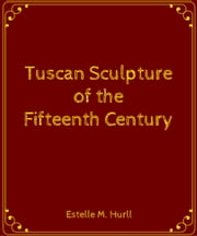 Tuscan Sculpture of the Fifteenth Century ebook by Estelle M. Hurll