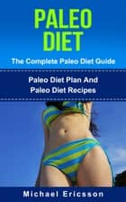 Paleo Diet - The Complete Paleo Diet Guide: Paleo Diet Plan And Paleo Diet Recipes ebook by Dr. Michael Ericsson